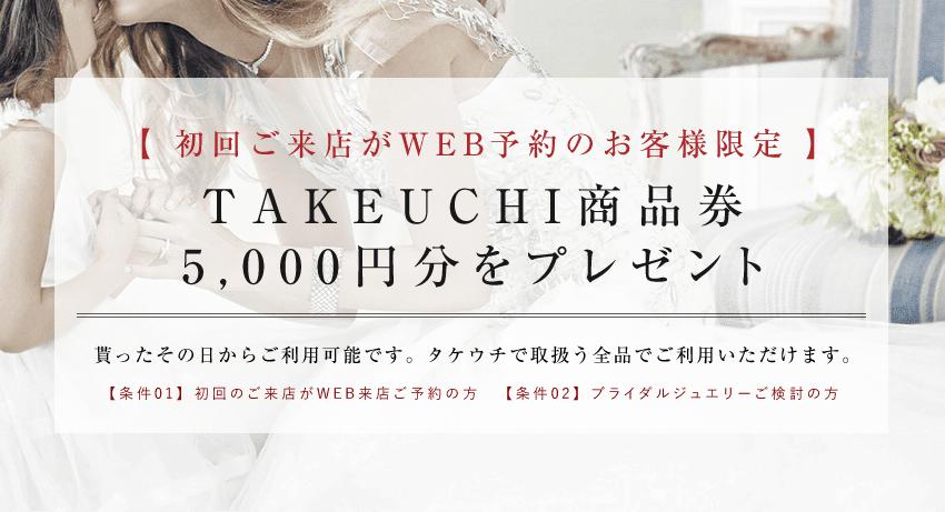 予約してご来店いただいたお客様に「TAKEUCHI商品券5,000円分」をプレゼント